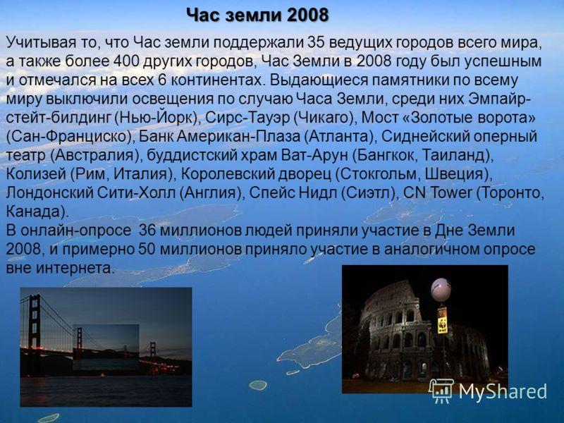 Час земли 2008 Учитывая то, что Час земли поддержали 35 ведущих городов всего мира, а также более 400 других городов, Час Земли в 2008 году был успешным и отмечался на всех 6 континентах. Выдающиеся памятники по всему миру выключили освещения по случ