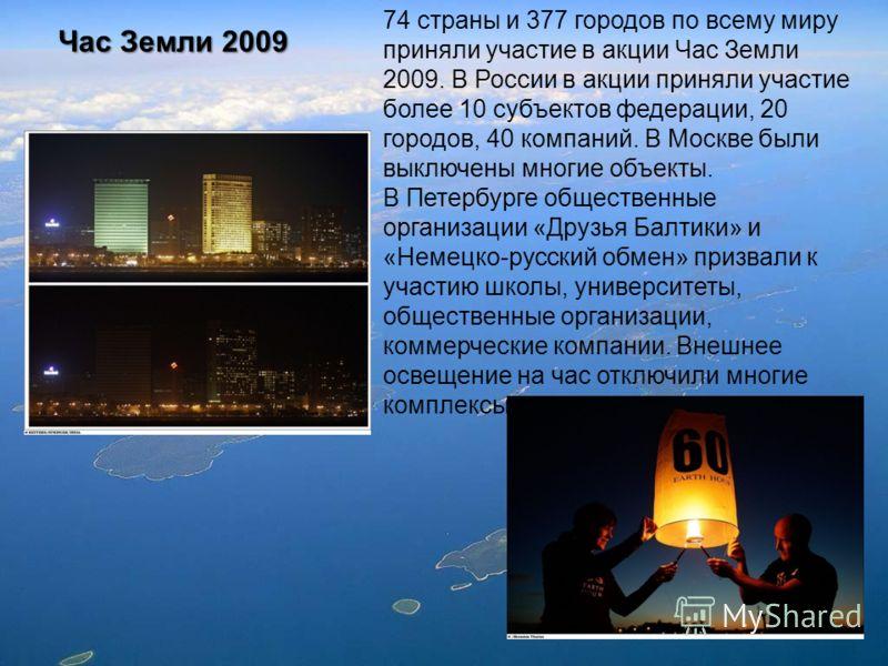 Час Земли 2009 74 страны и 377 городов по всему миру приняли участие в акции Час Земли 2009. В России в акции приняли участие более 10 субъектов федерации, 20 городов, 40 компаний. В Москве были выключены многие объекты. В Петербурге общественные орг