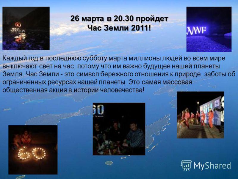 26 марта в 20.30 пройдет Час Земли 2011! Каждый год в последнюю субботу марта миллионы людей во всем мире выключают свет на час, потому что им важно будущее нашей планеты Земля. Час Земли - это символ бережного отношения к природе, заботы об ограниче