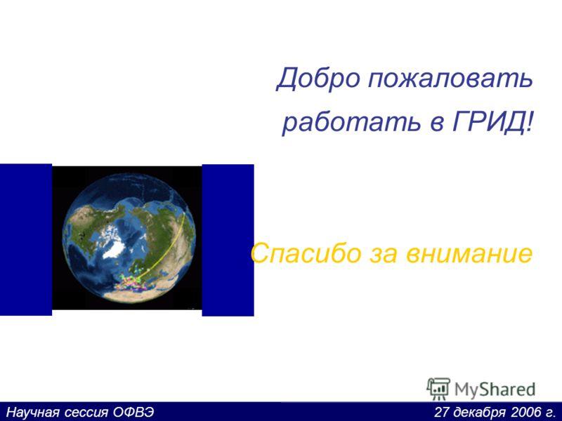 27 декабря 2006 г.Научная сессия ОФВЭ Добро пожаловать работать в ГРИД! Спасибо за внимание