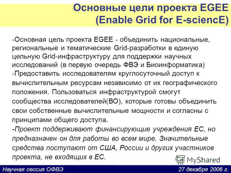 27 декабря 2006 г.Научная сессия ОФВЭ Основные цели проекта EGEE (Enable Grid for E-sciencE) -Основная цель проекта EGEE - объединить национальные, региональные и тематические Grid-разработки в единую цельную Grid-инфраструктуру для поддержки научных