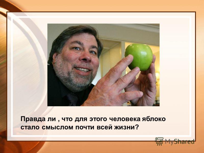 Правда ли, что для этого человека яблоко стало смыслом почти всей жизни?
