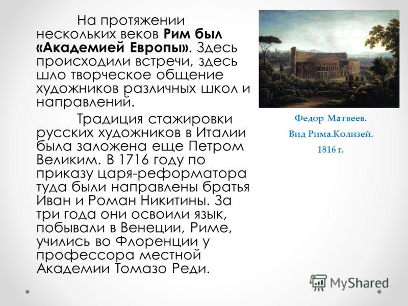 На протяжении нескольких веков Рим был «Академией Европы». Здесь происходили встречи, здесь шло творческое общение художников различных школ и направлений. Традиция стажировки русских художников в Италии была заложена еще Петром Великим. В 1716 году