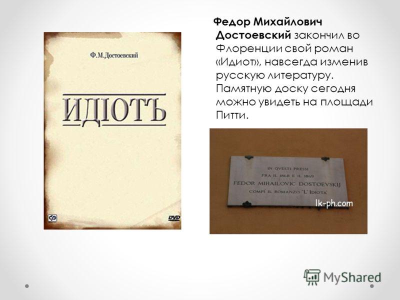 Федор Михайлович Достоевский закончил во Флоренции свой роман «Идиот», навсегда изменив русскую литературу. Памятную доску сегодня можно увидеть на площади Питти.