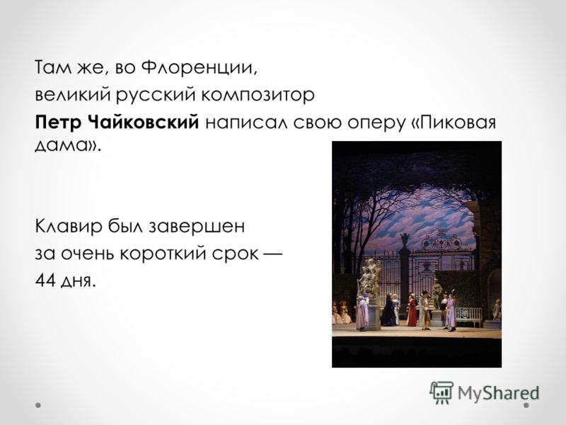Там же, во Флоренции, великий русский композитор Петр Чайковский написал свою оперу «Пиковая дама». Клавир был завершен за очень короткий срок 44 дня.