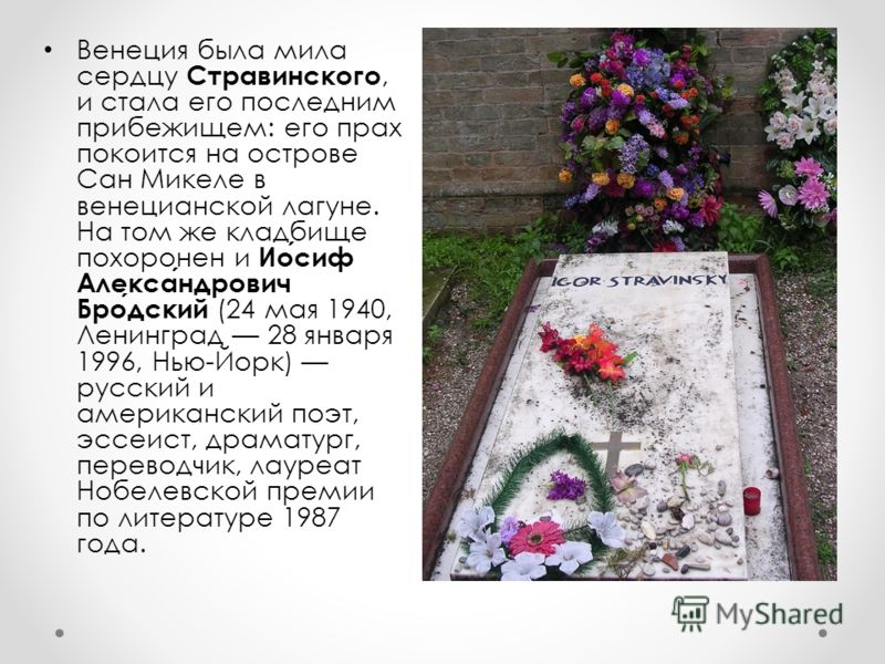 Венеция была мила сердцу Стравинского, и стала его последним прибежищем: его прах покоится на острове Сан Микеле в венецианской лагуне. На том же кладбище похоронен и Иосиф Александрович Бродский (24 мая 1940, Ленинград 28 января 1996, Нью-Йорк) русс