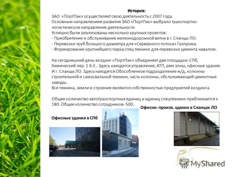 История: ЗАО «ПортПак» осуществляет свою деятельность с 2007 года. Основным направлением развития ЗАО «ПортПак» выбрало транспортно- логистическое направление деятельности. Успешно были реализованы несколько крупных проектов: - Приобретение и обслужи