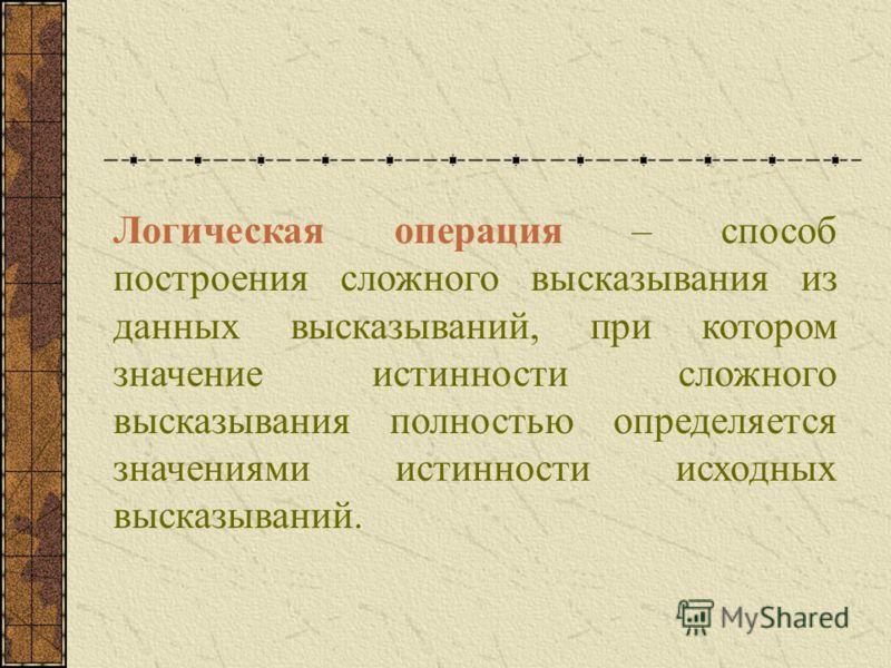 Логическая операция – способ построения сложного высказывания из данных высказываний, при котором значение истинности сложного высказывания полностью определяется значениями истинности исходных высказываний.