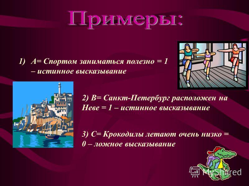 1)А= Спортом заниматься полезно = 1 – истинное высказывание 2) В= Санкт-Петербург расположен на Неве = 1 – истинное высказывание 3) С= Крокодилы летают очень низко = 0 – ложное высказывание