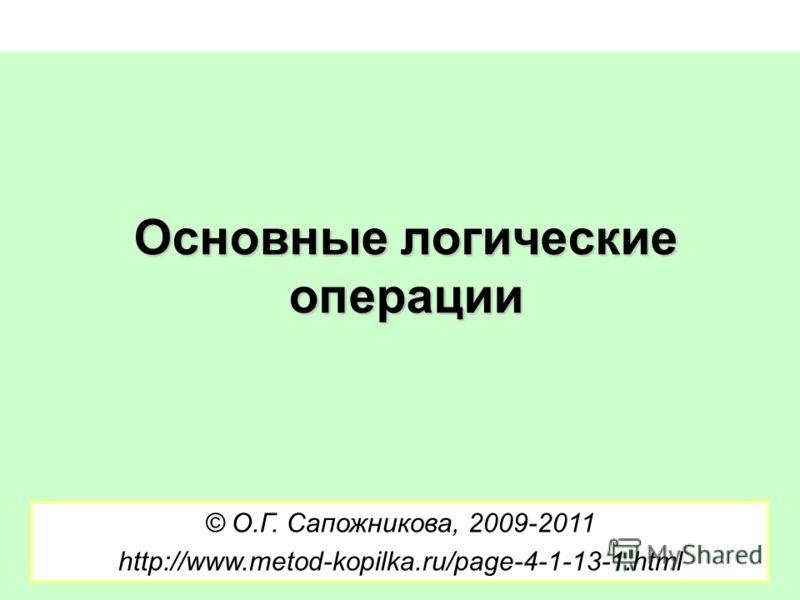 Основные логические операции © О.Г. Сапожникова, 2009-2011 http://www.metod-kopilka.ru/page-4-1-13-1.html