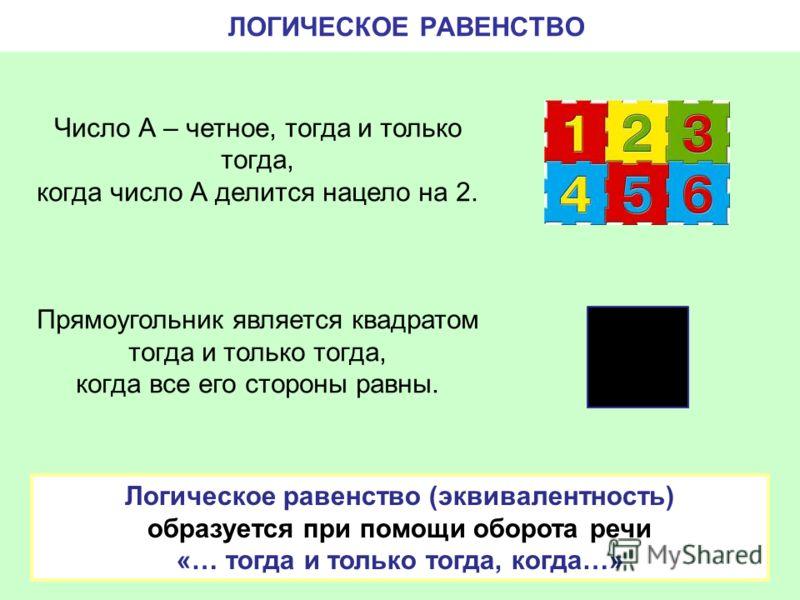 Число А – четное, тогда и только тогда, когда число А делится нацело на 2. Прямоугольник является квадратом тогда и только тогда, когда все его стороны равны. ЛОГИЧЕСКОЕ РАВЕНСТВО Логическое равенство (эквивалентность) образуется при помощи оборота р
