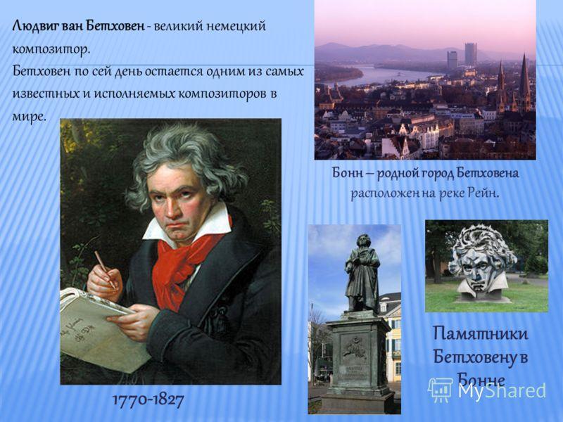 Бонн – родной город Бетховена расположен на реке Рейн. Людвиг ван Бетховен - великий немецкий композитор. Бетховен по сей день остается одним из самых известных и исполняемых композиторов в мире. 1770-1827 Памятники Бетховену в Бонне