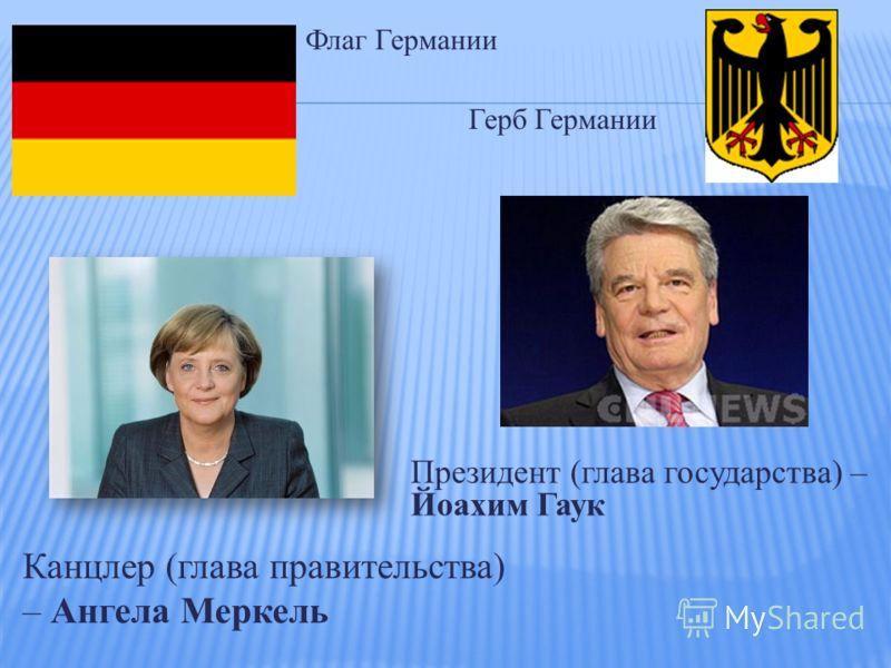 Президент (глава государства) – Йоахим Гаук Канцлер (глава правительства) – Ангела Меркель Флаг Германии Герб Германии