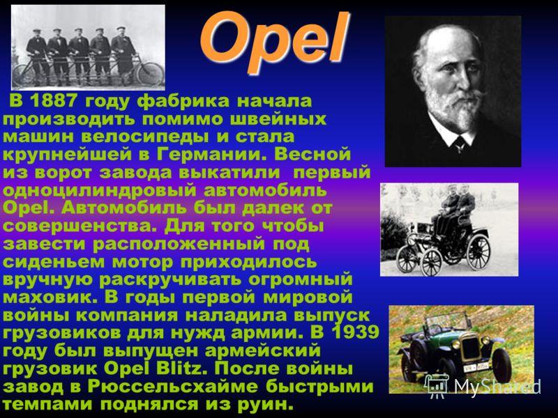 Opel В 1887 году фабрика начала производить помимо швейных машин велосипеды и стала крупнейшей в Германии. Весной из ворот завода выкатили первый одноцилиндровый автомобиль Opel. Автомобиль был далек от совершенства. Для того чтобы завести расположен