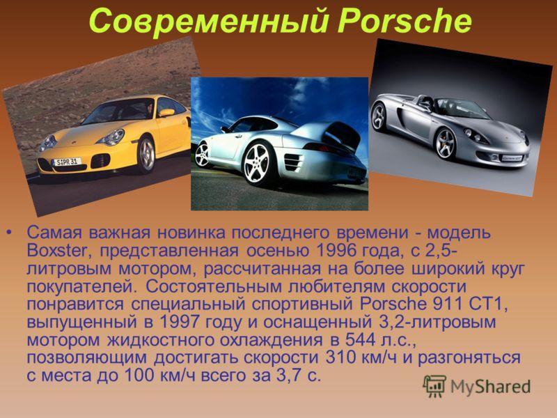 Современный Porsche Самая важная новинка последнего времени - модель Boxster, представленная осенью 1996 года, с 2,5- литровым мотором, рассчитанная на более широкий круг покупателей. Состоятельным любителям скорости понравится специальный спортивный