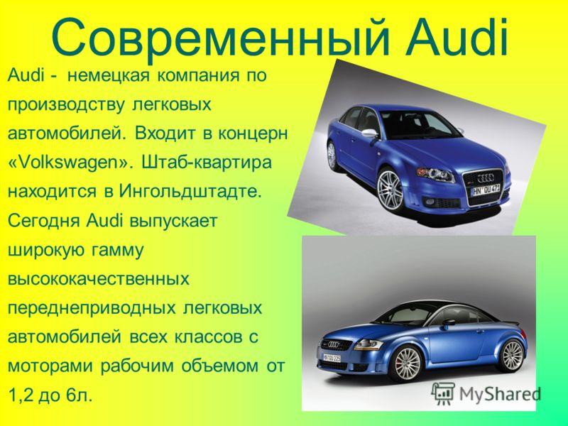 Современный Audi Audi - немецкая компания по производству легковых автомобилей. Входит в концерн «Volkswagen». Штаб-квартира находится в Ингольдштадте. Сегодня Audi выпускает широкую гамму высококачественных переднеприводных легковых автомобилей всех
