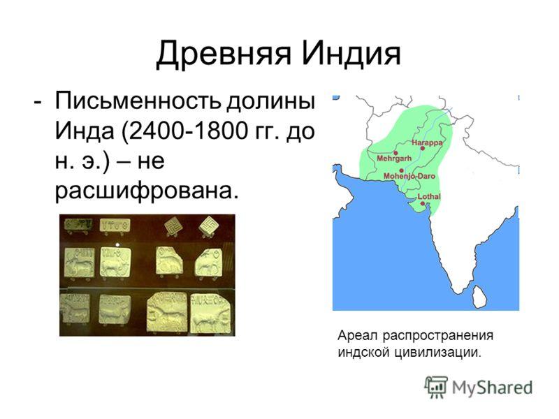 Древняя Индия -Письменность долины Инда (2400-1800 гг. до н. э.) – не расшифрована. Ареал распространения индской цивилизации.