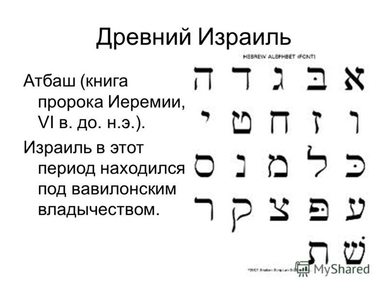 Древний Израиль Атбаш (книга пророка Иеремии, VI в. до. н.э.). Израиль в этот период находился под вавилонским владычеством.