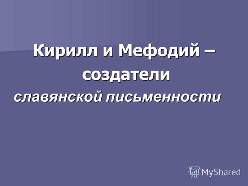 Кирилл и Мефодий – создатели создатели славянской письменности