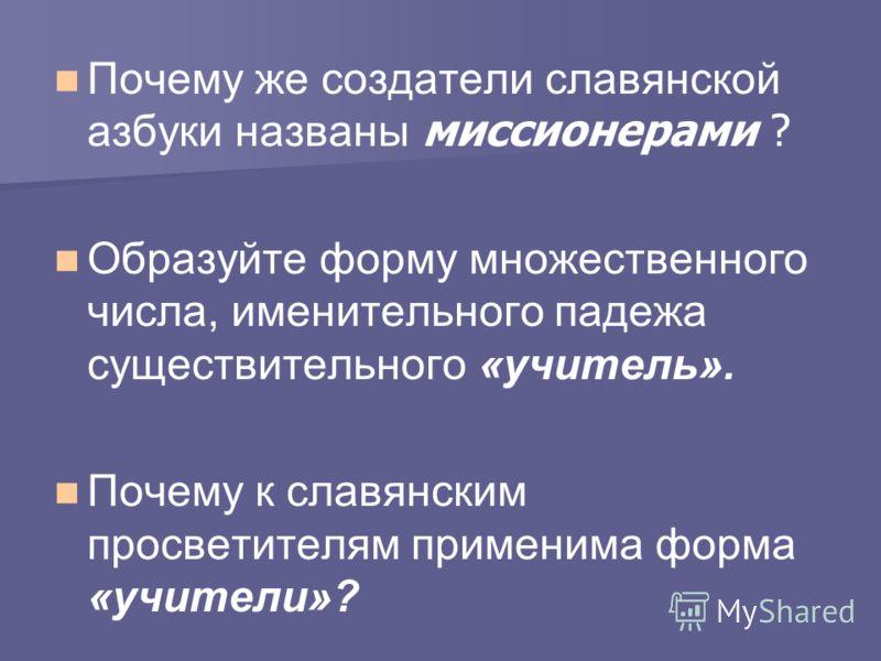 Почему же создатели славянской азбуки названы миссионерами ? Образуйте форму множественного числа, именительного падежа существительного «учитель». Почему к славянским просветителям применима форма «учители»?