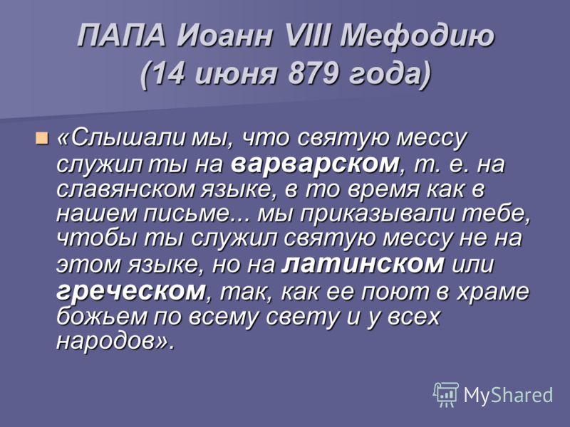 ПАПА Иоанн VIII Мефодию (14 июня 879 года) «Слышали мы, что святую мессу служил ты на варварском, т. е. на славянском языке, в то время как в нашем письме... мы приказывали тебе, чтобы ты служил святую мессу не на этом языке, но на латинском или греч