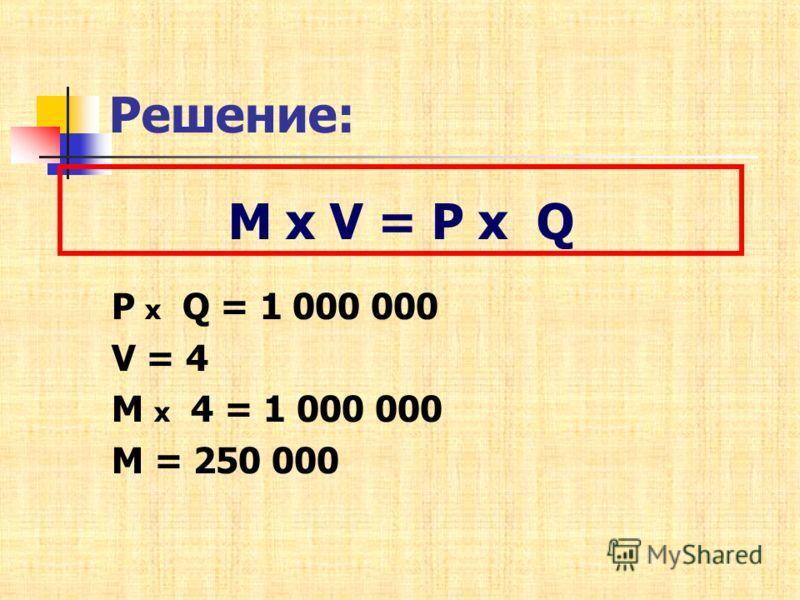 Решение: P х Q = 1 000 000 V = 4 М х 4 = 1 000 000 М = 250 000 М х V = P х Q
