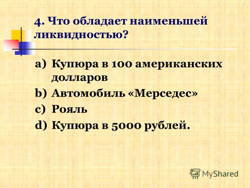 4. Что обладает наименьшей ликвидностью? a)Купюра в 100 американских долларов b)Автомобиль «Мерседес» c)Рояль d)Купюра в 5000 рублей.