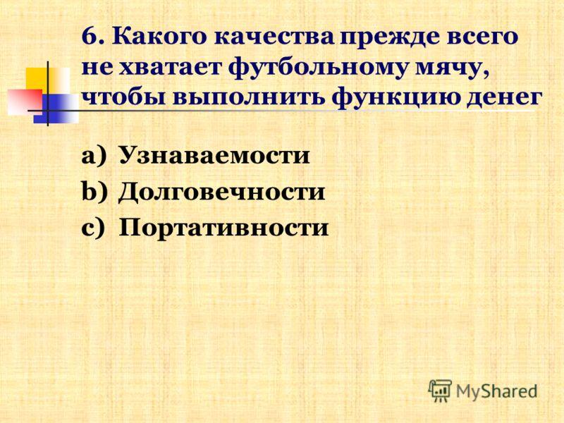 6. Какого качества прежде всего не хватает футбольному мячу, чтобы выполнить функцию денег a)Узнаваемости b)Долговечности c)Портативности