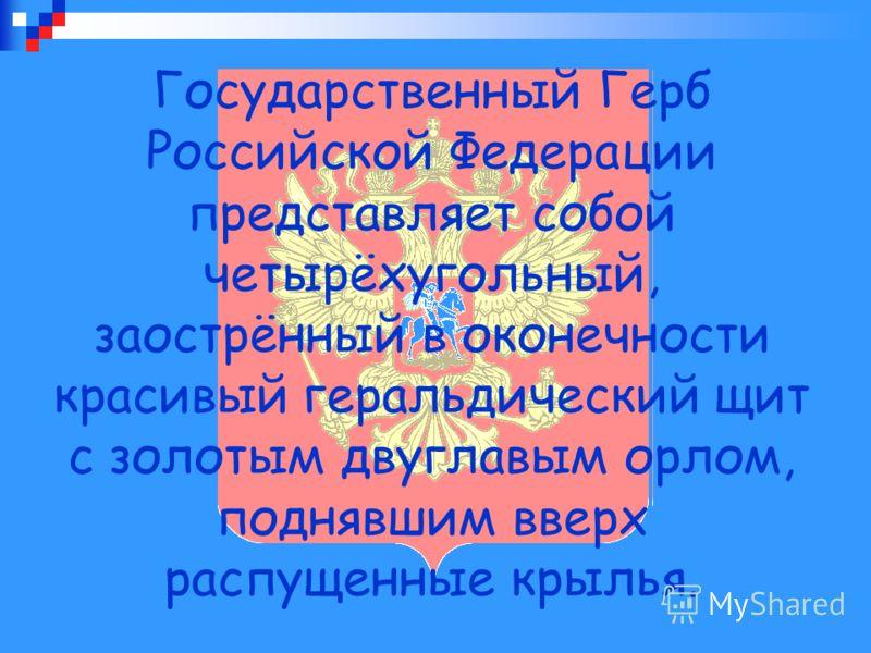 Государственный Герб Российской Федерации представляет собой четырёхугольный, заострённый в оконечности красивый геральдический щит с золотым двуглавым орлом, поднявшим вверх распущенные крылья.