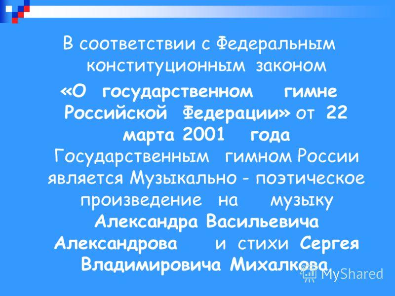 В соответствии с Федеральным конституционным законом «О государственном гимне Российской Федерации» от 22 марта 2001 года Государственным гимном России является Музыкально - поэтическое произведение на музыку Александра Васильевича Александрова и сти