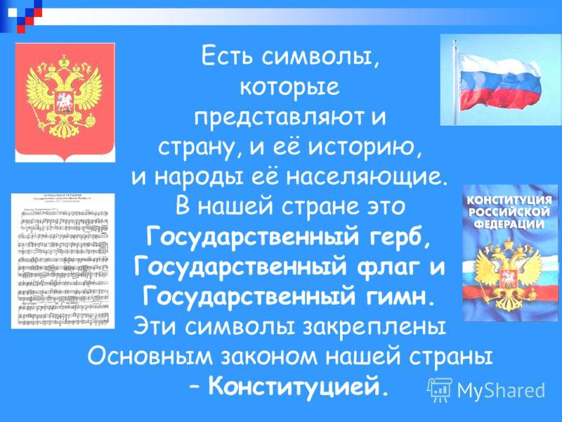Есть символы, которые представляют и страну, и её историю, и народы её населяющие. В нашей стране это Государственный герб, Государственный флаг и Государственный гимн. Эти символы закреплены Основным законом нашей страны – Конституцией.
