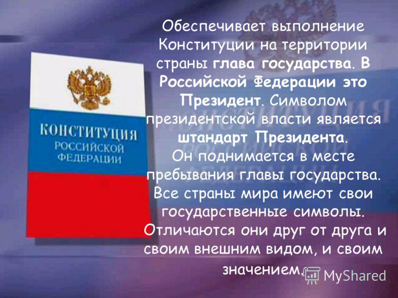 Обеспечивает выполнение Конституции на территории страны глава государства. В Российской Федерации это Президент. Символом президентской власти является штандарт Президента. Он поднимается в месте пребывания главы государства. Все страны мира имеют с