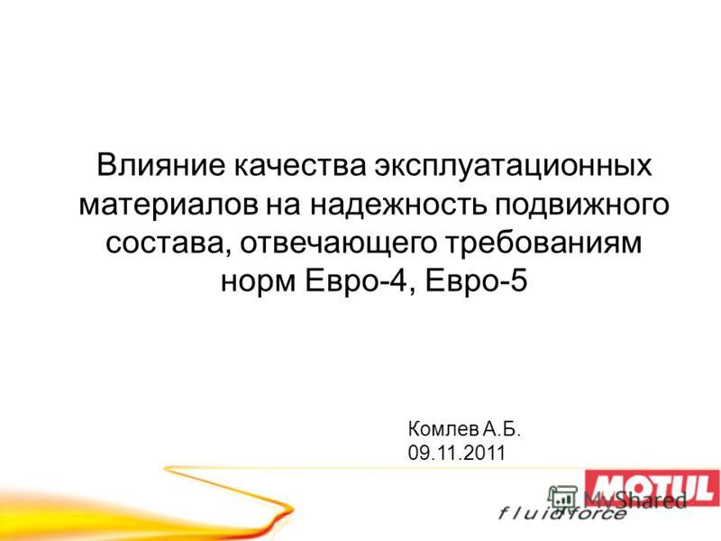 Комлев А.Б. 09.11.2011 Влияние качества эксплуатационных материалов на надежность подвижного состава, отвечающего требованиям норм Евро-4, Евро-5