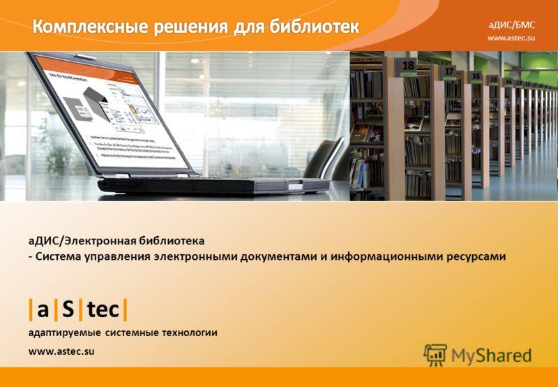 aДИС/БМС www.astec.su |a|S|tec| адаптируемые системные технологии аДИС/Электронная библиотека - Система управления электронными документами и информационными ресурсами