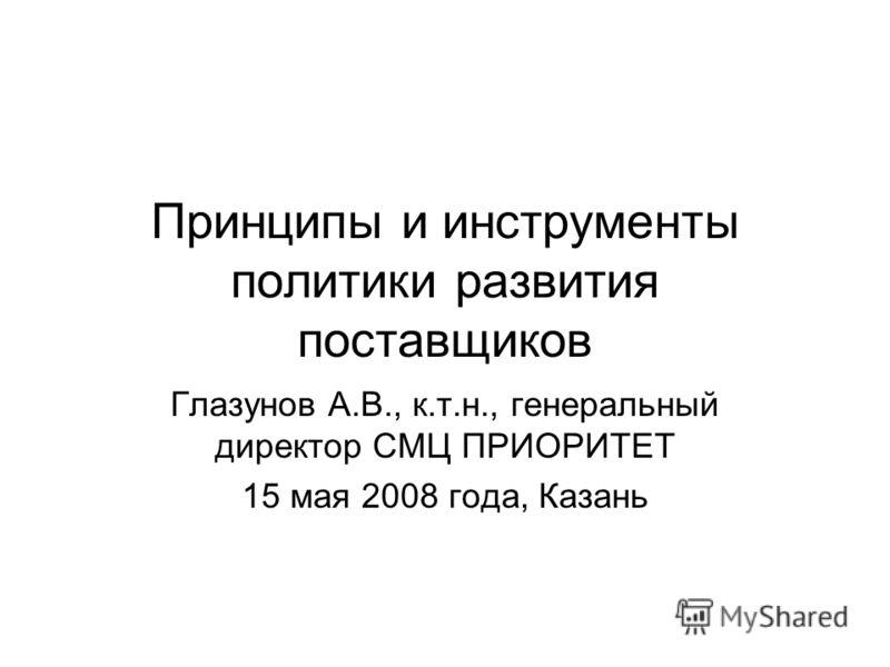 Принципы и инструменты политики развития поставщиков Глазунов А.В., к.т.н., генеральный директор СМЦ ПРИОРИТЕТ 15 мая 2008 года, Казань