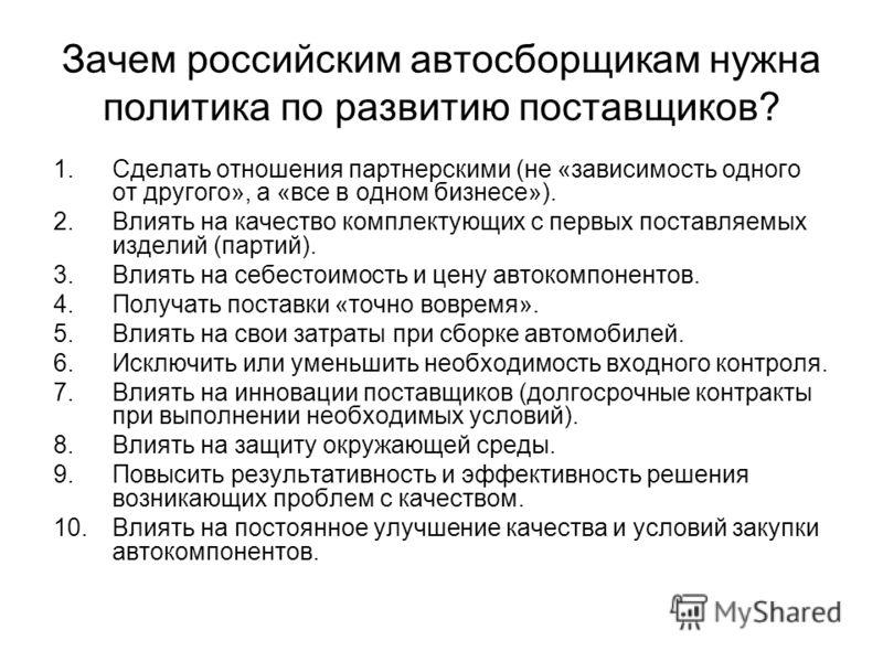 Зачем российским автосборщикам нужна политика по развитию поставщиков? 1.Сделать отношения партнерскими (не «зависимость одного от другого», а «все в одном бизнесе»). 2.Влиять на качество комплектующих с первых поставляемых изделий (партий). 3.Влиять
