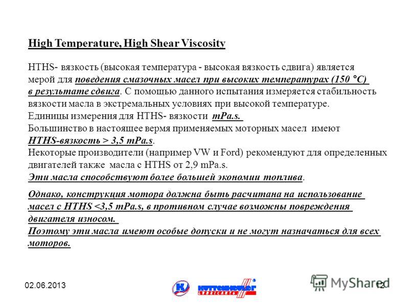 02.06.201312 High Temperature, High Shear Viscosity HTHS- вязкость (высокая температура - высокая вязкость сдвига) является мерой для поведения смазочных масел при высоких температурах (150 °C) в результате сдвига. С помощью данного испытания измеряе