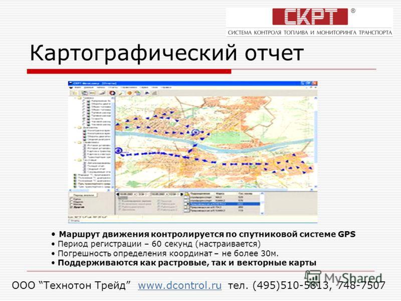Картографический отчет Маршрут движения контролируется по спутниковой системе GPS Период регистрации – 60 секунд (настраивается) Погрешность определения координат – не более 30м. Поддерживаются как растровые, так и векторные карты ООО Технотон Трейд