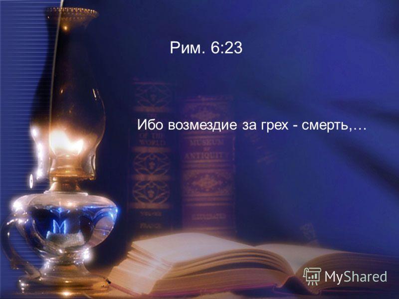 Рим. 6:23 Ибо возмездие за грех - смерть,…