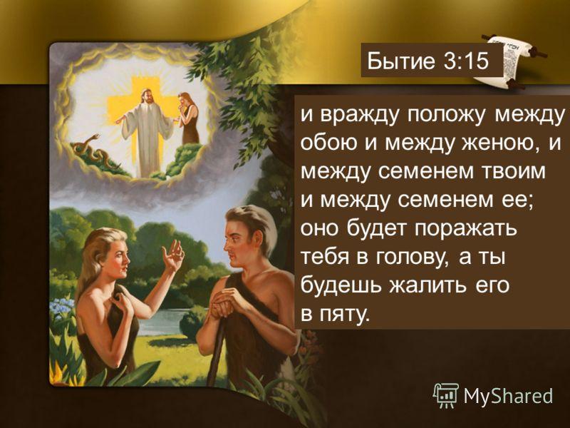 и вражду положу между обою и между женою, и между семенем твоим и между семенем ее; оно будет поражать тебя в голову, а ты будешь жалить его в пяту. Бытие 3:15