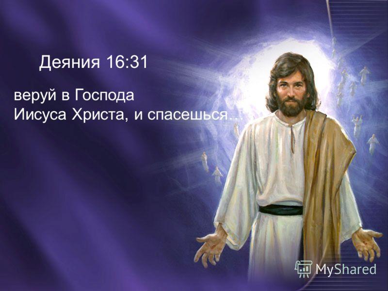 Деяния 16:31 веруй в Господа Иисуса Христа, и спасешься…