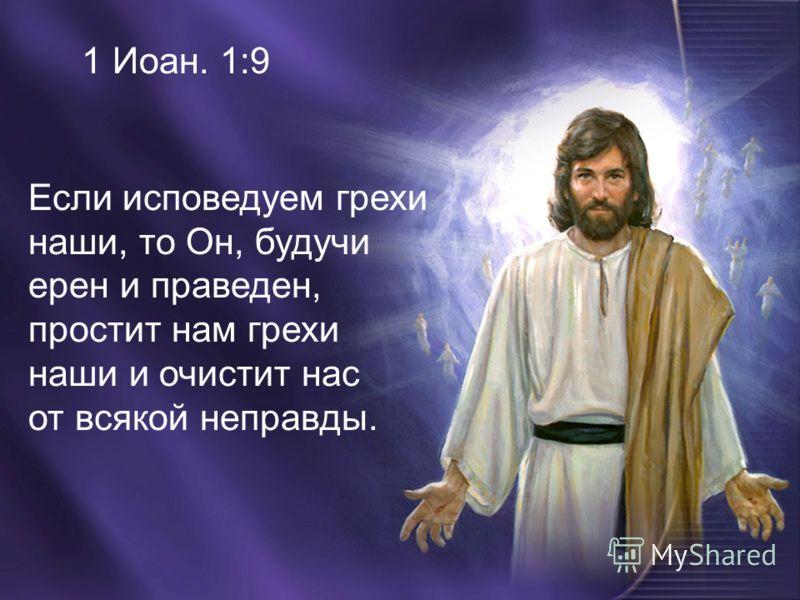 Если исповедуем грехи наши, то Он, будучи ерен и праведен, простит нам грехи наши и очистит нас от всякой неправды.