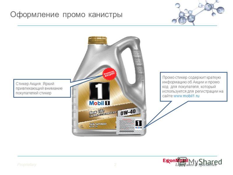 Proprietary2 Оформление промо канистры Стикер Акция. Яркий привлекающий внимание покупателей стикер Промо стикер содержит краткую информацию об Акции и промо код для покупателя, который используется для регистрации на сайте www.mobil1.ru