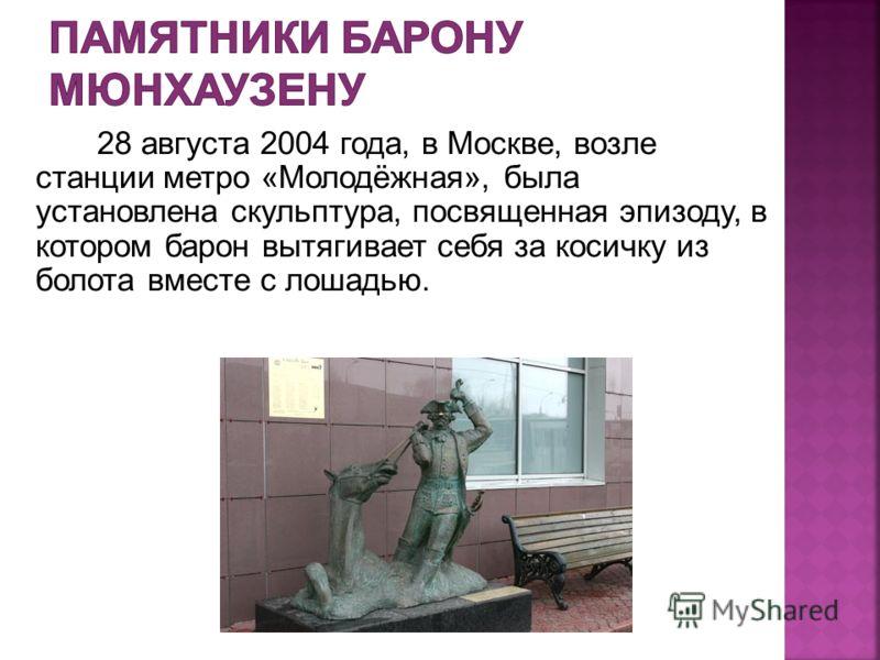 28 августа 2004 года, в Москве, возле станции метро «Молодёжная», была установлена скульптура, посвященная эпизоду, в котором барон вытягивает себя за косичку из болота вместе с лошадью.