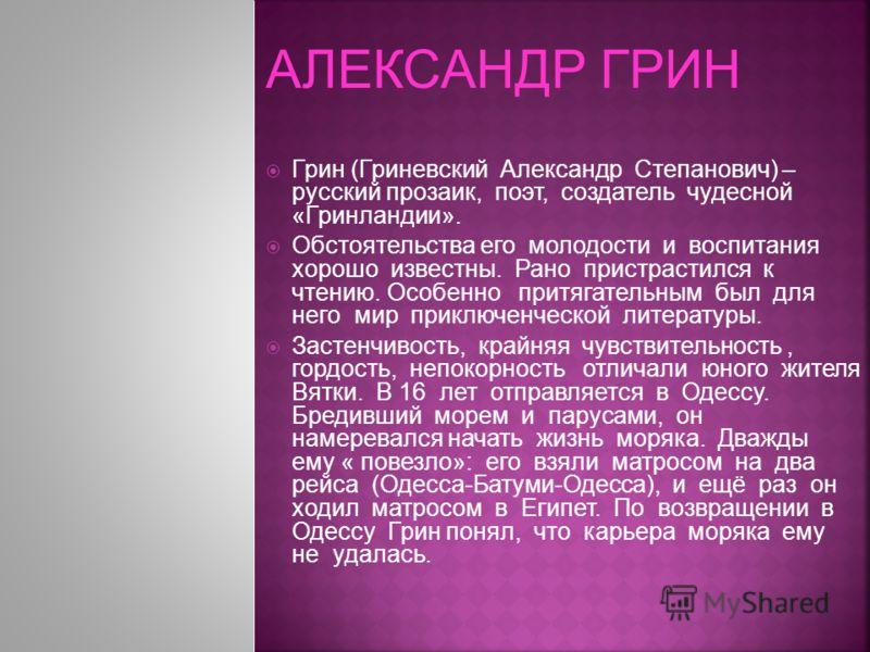 Грин (Гриневский Александр Степанович) – русский прозаик, поэт, создатель чудесной «Гринландии». Обстоятельства его молодости и воспитания хорошо известны. Рано пристрастился к чтению. Особенно притягательным был для него мир приключенческой литерату