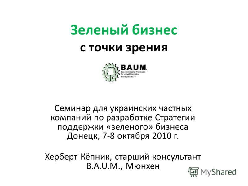 Зеленый бизнес с точки зрения Семинар для украинских частных компаний по разработке Стратегии поддержки «зеленого» бизнеса Донецк, 7-8 октября 2010 г. Херберт Кёпник, старший консультант B.A.U.M., Мюнхен