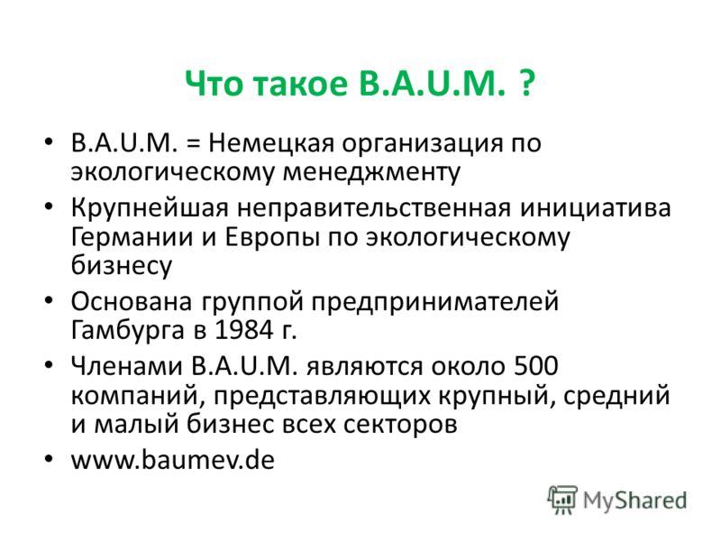 Что такое B.A.U.M. ? B.A.U.M. = Немецкая организация по экологическому менеджменту Крупнейшая неправительственная инициатива Германии и Европы по экологическому бизнесу Основана группой предпринимателей Гамбурга в 1984 г. Членами B.A.U.M. являются ок