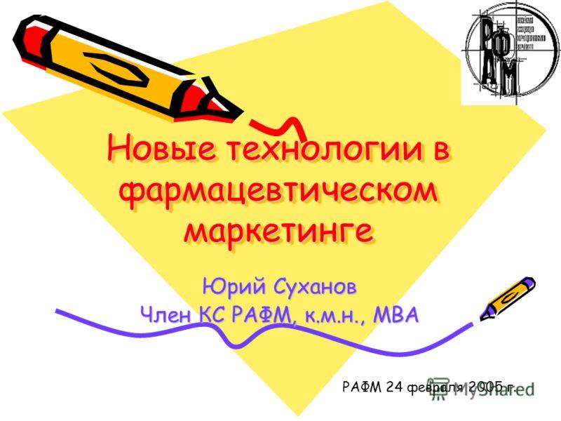 Новые технологии в фармацевтическом маркетинге Юрий Суханов Член КС РАФМ, к.м.н., МВА РАФМ 24 февраля 2005 г.