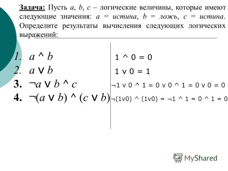 Задача: Пусть a, b, c – логические величины, которые имеют следующие значения: a = истина, b = ложь, c = истина. Определите результаты вычисления следующих логических выражений: 1.a ^ b 2.a v b 3.¬a v b ^ c 4.¬(a v b) ^ (c v b) 1 ^ 0 = 0 1 v 0 = 1 ¬1