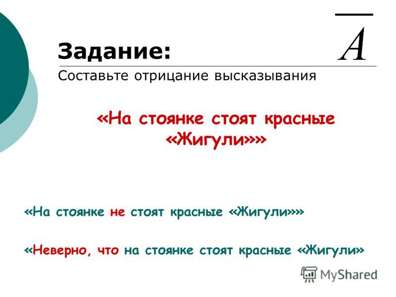 Задание: Составьте отрицание высказывания «На стоянке стоят красные «Жигули»» «На стоянке не стоят красные «Жигули»» «Неверно, что на стоянке стоят красные «Жигули»